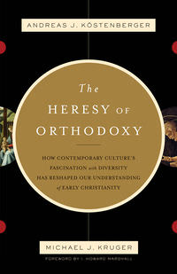 Book Cover: The Heresy of Orthodoxy: How Contemporary Culture's Fascination with Diversity has Reshaped Our Understanding of Early Christianity, by Andreas Köstenberger and Michael J. Kruger